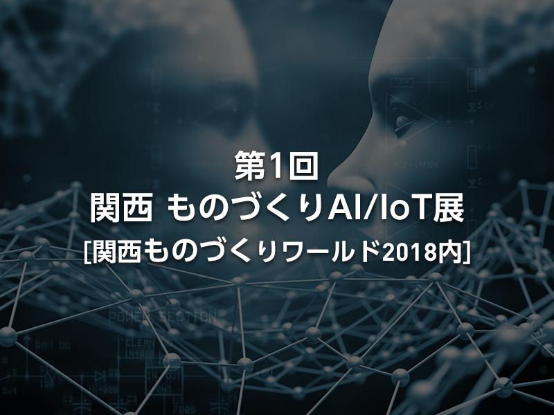 「第1回 関西 ものづくりAI/IoT展」見どころや出展社一覧をいち早くお届け(関西ものづくりワールド2018内)