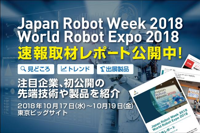 速報取材レポート「Japan Robot Week 2018」「World Robot Expo 2018」第8回 ロボット大賞を含む今年の見どころ徹底解説!