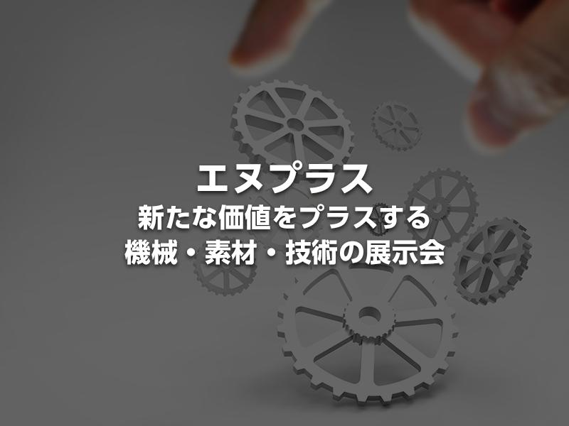 「エヌプラス2018~新たな価値をプラスする機械・素材・技術の展示会~」見どころや出展社一覧をいち早くお届け