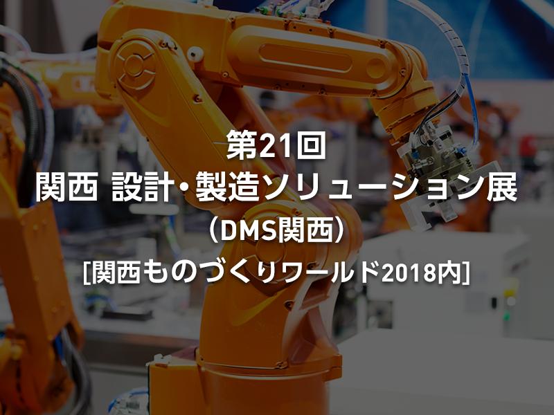 「第21回 関西 設計・製造ソリューション展(DMS関西)」(関西ものづくりワールド2018内)見どころや出展社一覧をいち早くお届け