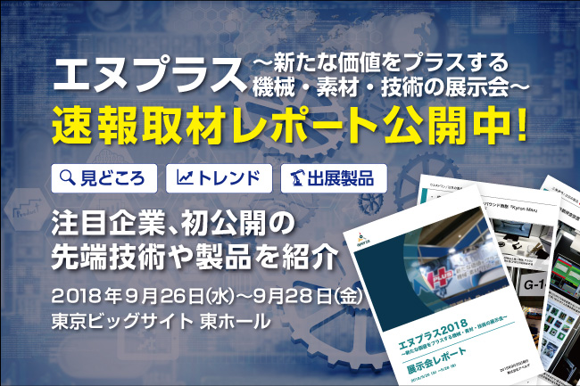 N+速報取材レポート「エヌプラス2018~新たな価値をプラスする機械・素材・技術の展示会~」今年の見どころ徹底解説