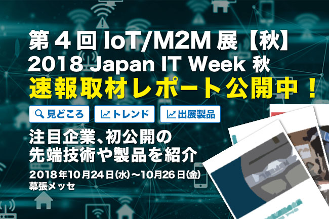 速報取材レポート公開!2018 Japan IT Week 秋「第4回 IoT/M2M展【秋】」