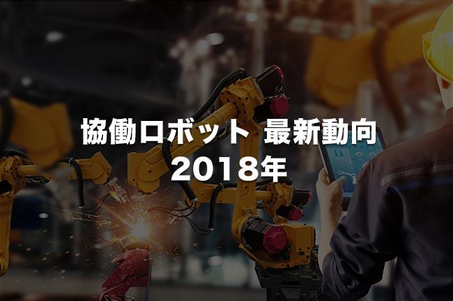 協働ロボット 最新動向(2018年末版)「トータルシステムとして活用拡大段階にいたった協働ロボット」