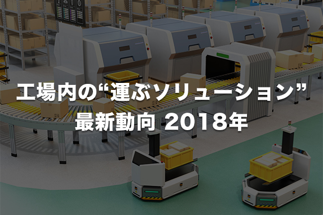 """工場内の""""運ぶソリューション"""" 最新動向(2018年末版)「ラインの概念を変え、人の負荷を軽減するスマート工場の搬送」"""