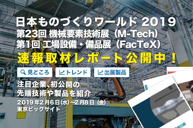 速報取材レポート「日本 ものづくりワールド 2019」第23回 機械要素技術展(M-Tech)、第1回 工場設備・備品展(FacTex)見どころは?